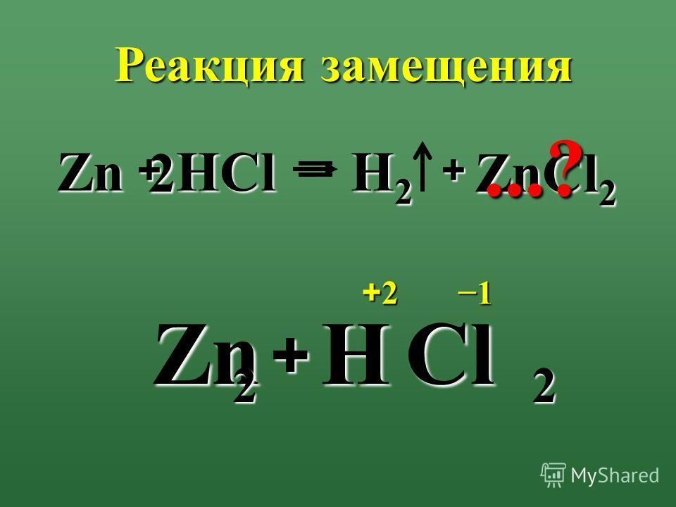2 HCl + Zn ZnCl 2 H2H2H2H2 +21...? ZnHCl + 2 Реакция замещения + 2