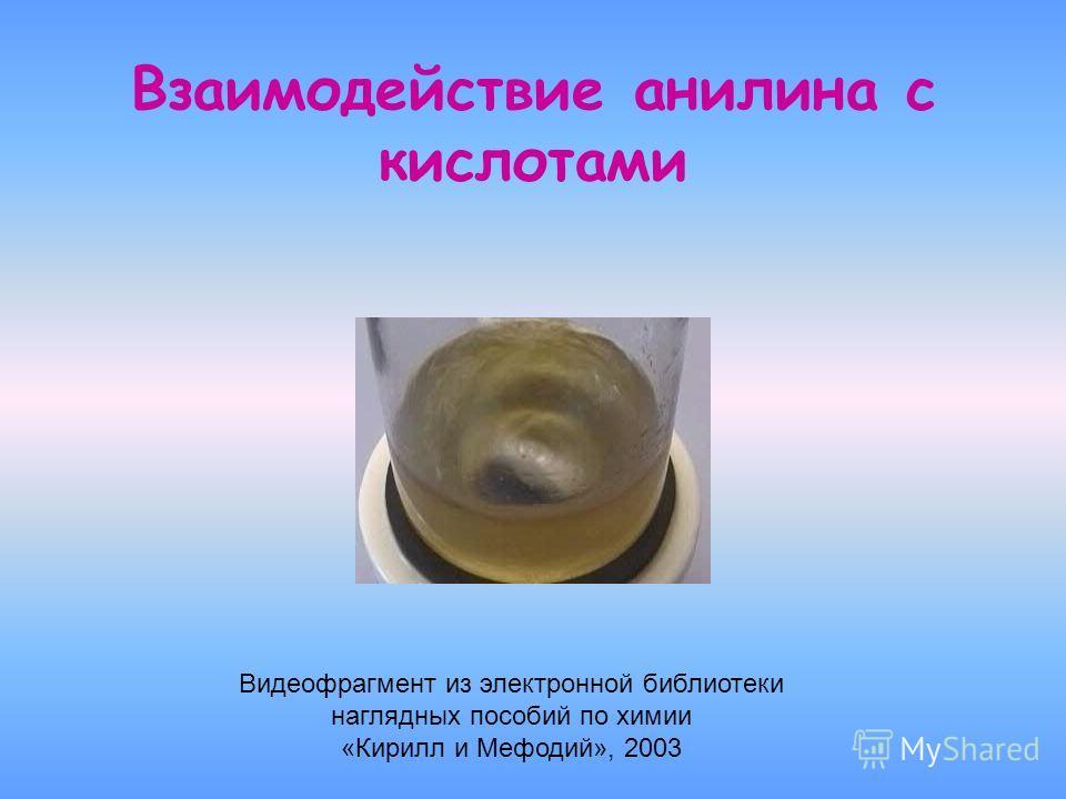 Взаимодействие анилина с кислотами Видеофрагмент из электронной библиотеки наглядных пособий по химии «Кирилл и Мефодий», 2003