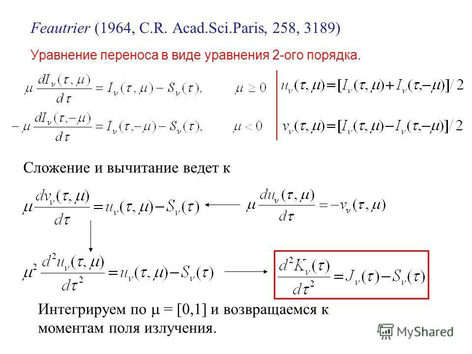 Feautrier (1964, C.R. Acad.Sci.Paris, 258, 3189) Уравнение переноса в виде уравнения 2-ого порядка. add and subtract Сложение и вычитание ведет к Интегрируем по = [0,1] и возвращаемся к моментам поля излучения.