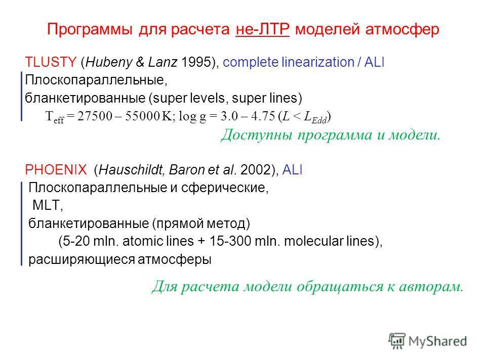 Программы для расчета не-ЛТР моделей атмосфер TLUSTY (Hubeny & Lanz 1995), complete linearization / ALI Плоскопараллельные, бланкетированные (super levels, super lines) T eff = 27500 – 55000 K; log g = 3.0 – 4.75 (L < L Edd ) PHOENIX (Hauschildt, Bar