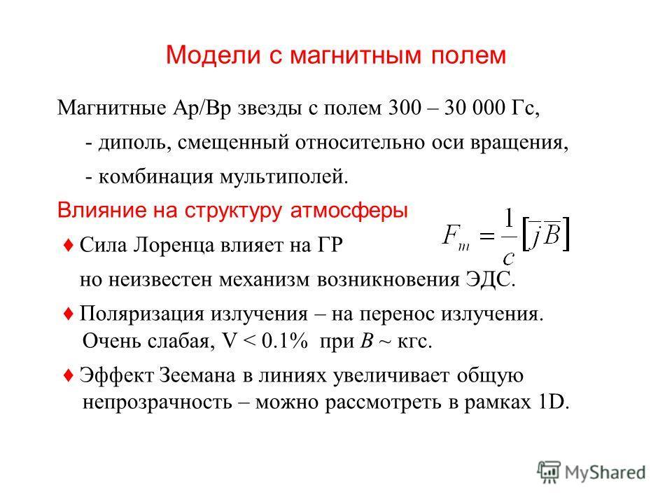 Модели с магнитным полем Магнитные Ар/Bp звезды с полем 300 – 30 000 Гс, - диполь, смещенный относительно оси вращения, - комбинация мультиполей. Влияние на структуру атмосферы Сила Лоренца влияет на ГР но неизвестен механизм возникновения ЭДС. Поляр