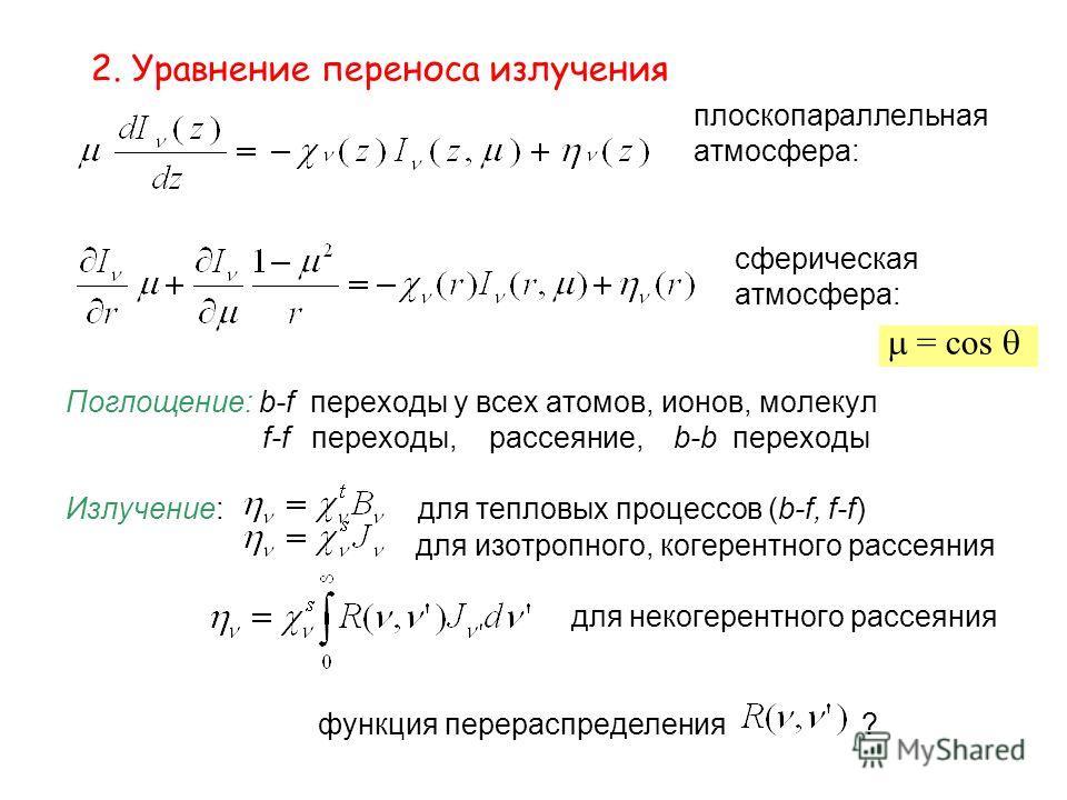 2. Уравнение переноса излучения плоскопараллельная атмосфера: сферическая атмосфера: Поглощение: b-f переходы у всех атомов, ионов, молекул f-f переходы, рассеяние, b-b переходы Излучение: для тепловых процессов (b-f, f-f) для изотропного, когерентно