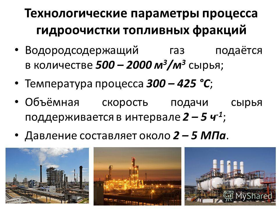 Технологические параметры процесса гидроочистки топливных фракций Водородсодержащий газ подаётся в количестве 500 – 2000 м 3 /м 3 сырья; Температура процесса 300 – 425 °С; Объёмная скорость подачи сырья поддерживается в интервале 2 – 5 ч -1 ; Давлени
