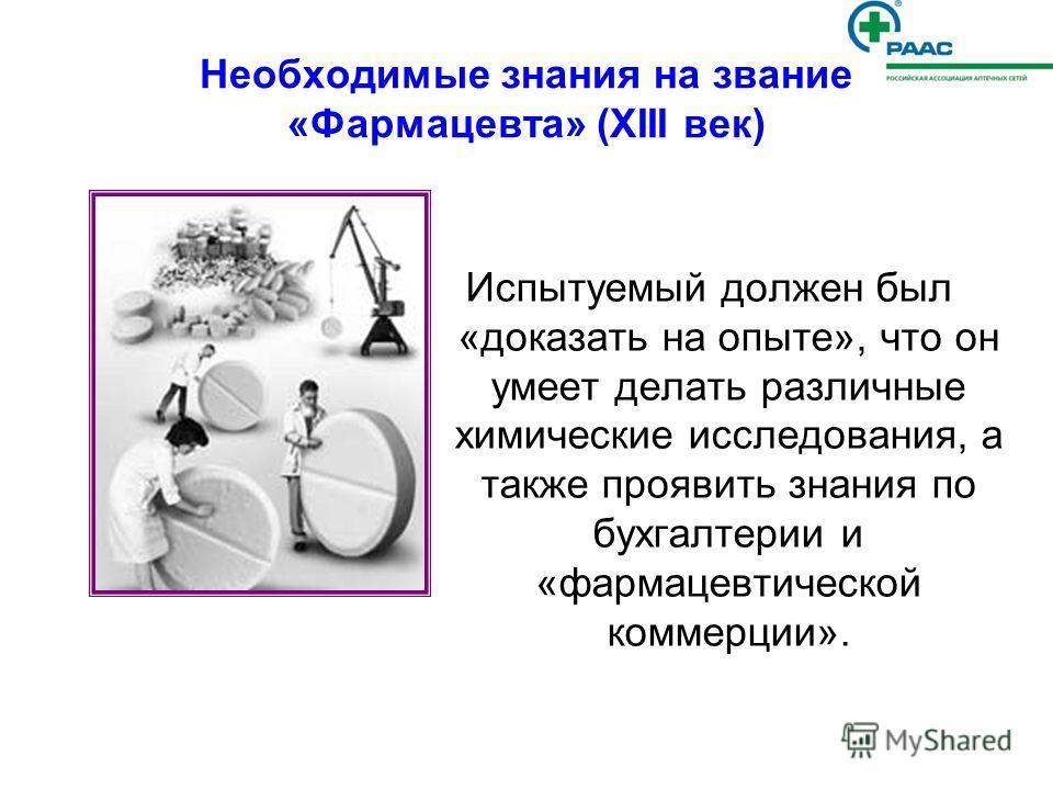 Необходимые знания на звание «Фармацевта» (ХIII век) Испытуемый должен был «доказать на опыте», что он умеет делать различные химические исследования, а также проявить знания по бухгалтерии и «фармацевтической коммерции».