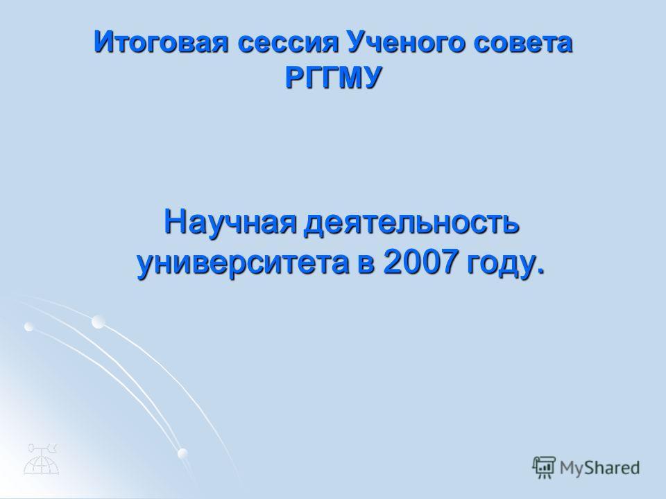Итоговая сессия Ученого совета РГГМУ Научная деятельность университета в 2007 году.