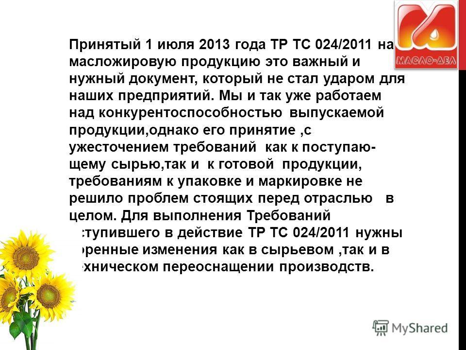 Принятый 1 июля 2013 года ТР ТС 024/2011 на масложировую продукцию это важный и нужный документ, который не стал ударом для наших предприятий. Мы и так уже работаем над конкурентоспособностью выпускаемой продукции,однако его принятие,с ужесточением т