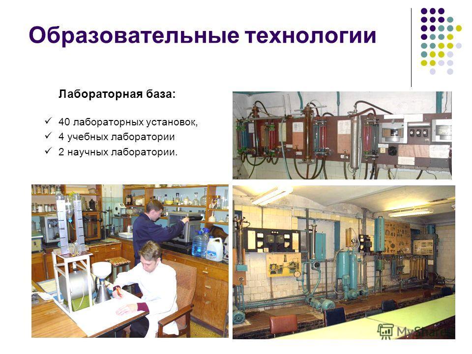 Образовательные технологии 40 лабораторных установок, 4 учебных лаборатории 2 научных лаборатории. Лабораторная база: