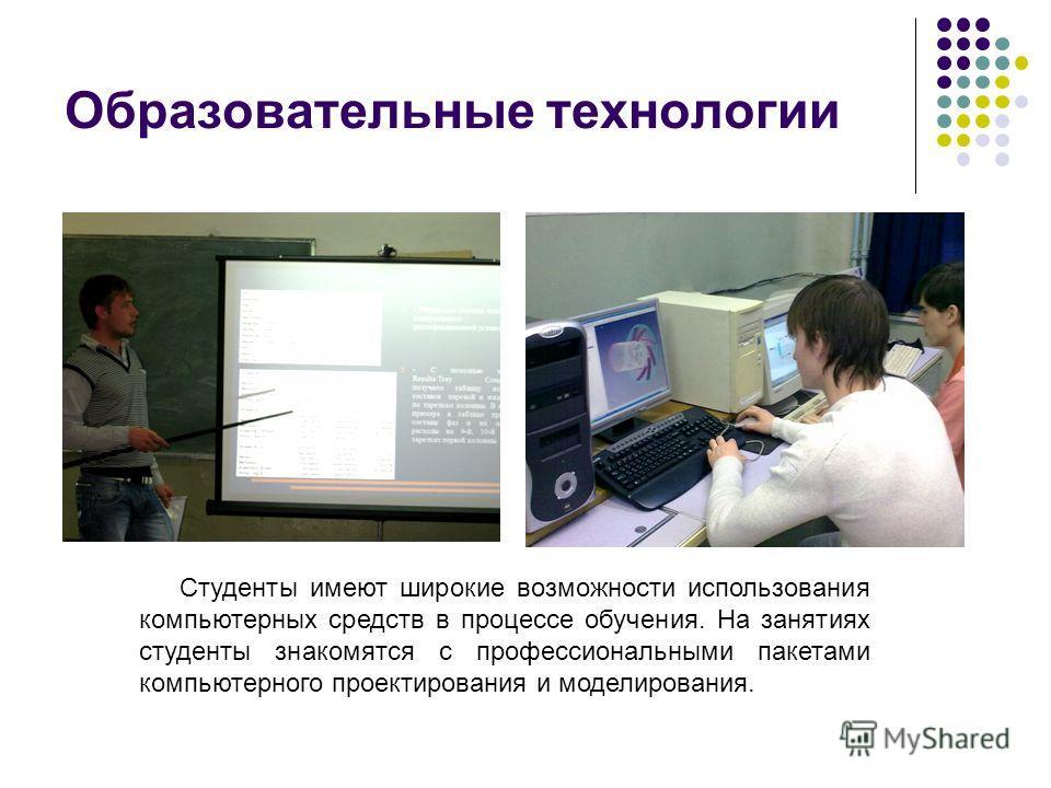 Образовательные технологии Студенты имеют широкие возможности использования компьютерных средств в процессе обучения. На занятиях студенты знакомятся с профессиональными пакетами компьютерного проектирования и моделирования.