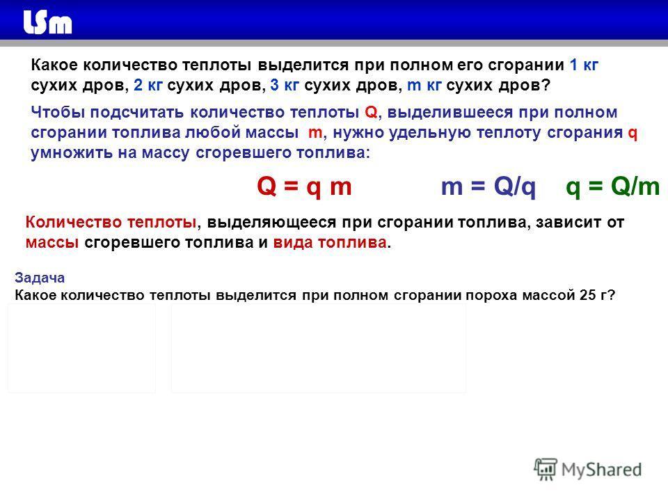 Задача Какое количество теплоты выделится при полном сгорании пороха массой 25 г? Дано: СИ Решение: m = 25 г 0,025 кг Q = qm Q - ? Q = 0,38 ·10 7 Дж/кг · 0,025 кг = 95·10 3 Дж q = 0,38 ·10 7 Дж/кг Ответ: Q = 95·10 3 Дж Какое количество теплоты выдели