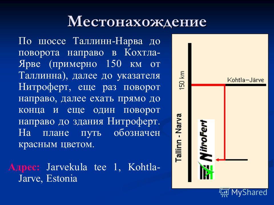 Местонахождение По шоссе Таллинн-Нарва до поворота направо в Кохтла- Ярве (примерно 150 км от Таллинна), далее до указателя Нитроферт, еще раз поворот направо, далее ехать прямо до конца и еще один поворот направо до здания Нитроферт. На плане путь о