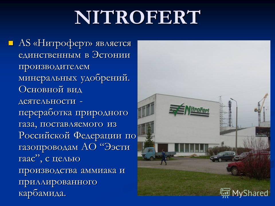 NITROFERT АS «Нитроферт» является единственным в Эстонии производителем минеральных удобрений. Основной вид деятельности - переработка природного газа, поставляемого из Российской Федерации по газопроводам АО Ээсти гаас, с целью производства аммиака