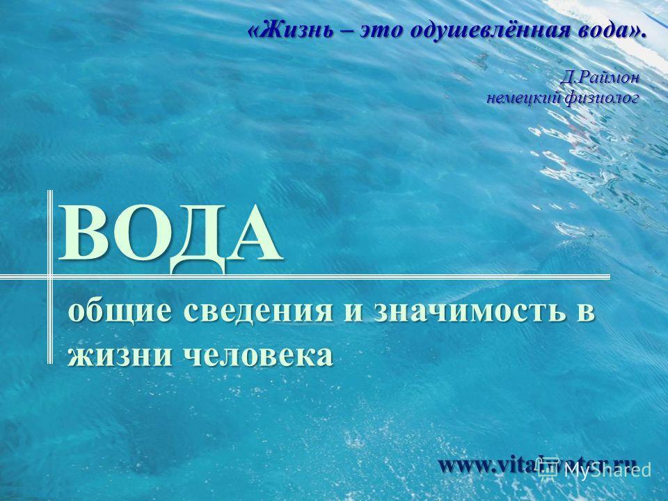 ВОДА общие сведения и значимость в жизни человека «Жизнь – это одушевлённая вода». Д.Раймон немецкий физиолог www.vitalwater.ru