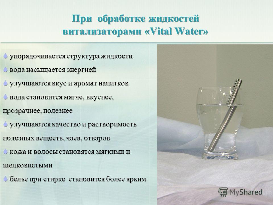 При обработке жидкостей витализаторами «Vital Water» упорядочивается структура жидкости упорядочивается структура жидкости вода насыщается энергией вода насыщается энергией улучшаются вкус и аромат напитков улучшаются вкус и аромат напитков вода стан