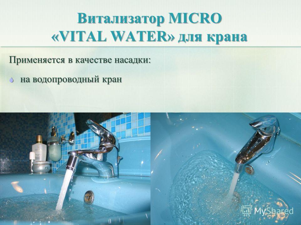 Витализатор MICRO «VITAL WATER» для крана Применяется в качестве насадки: на водопроводный кран на водопроводный кран