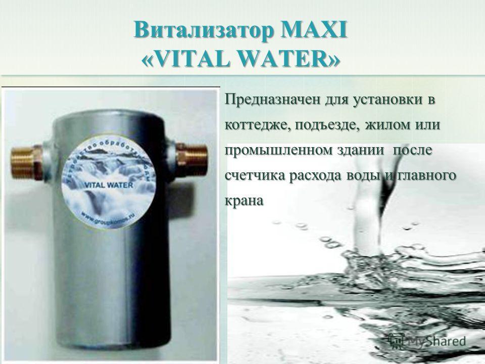Витализатор MAXI «VITAL WATER» Предназначен для установки в коттедже, подъезде, жилом или промышленном здании после счетчика расхода воды и главного крана