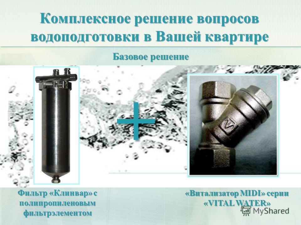 Комплексное решение вопросов водоподготовки в Вашей квартире + «Витализатор MIDI» серии «VITAL WATER» Базовое решение Фильтр «Клинвар» с полипропиленовым фильтрэлементом