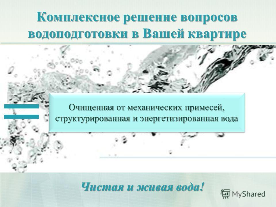 Комплексное решение вопросов водоподготовки в Вашей квартире = Очищенная от механических примесей, структурированная и энергетизированная вода Чистая и живая вода!