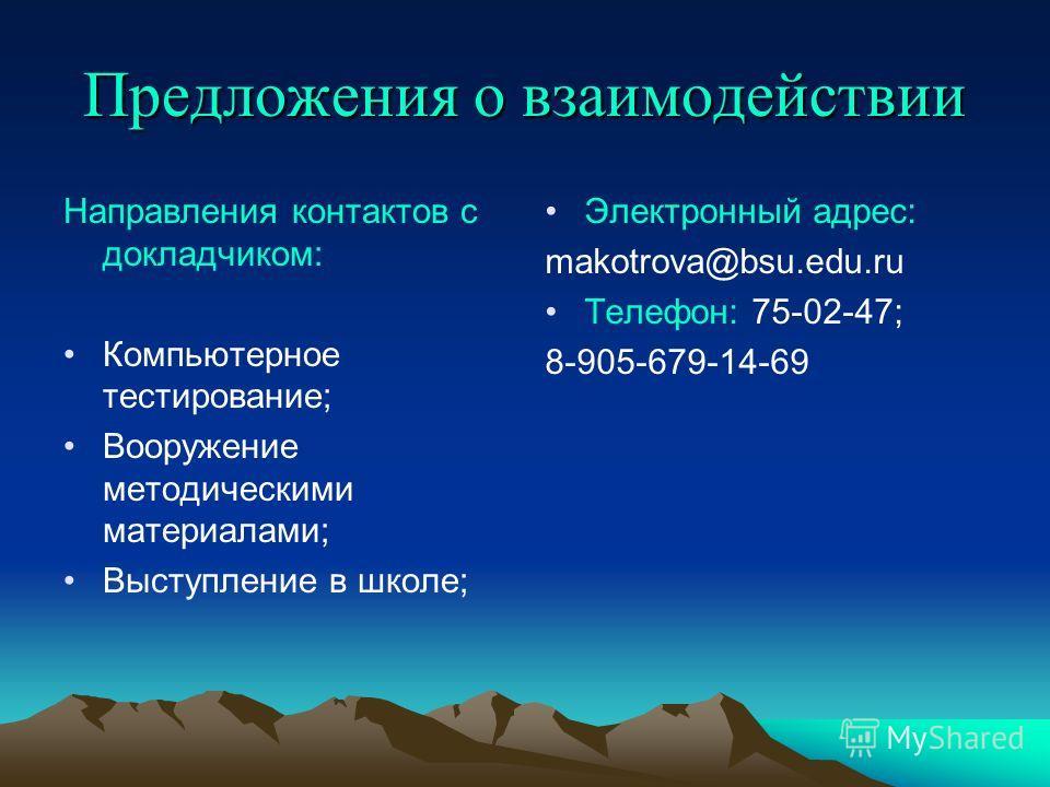 Предложения о взаимодействии Направления контактов с докладчиком: Компьютерное тестирование; Вооружение методическими материалами; Выступление в школе; Электронный адрес: makotrova@bsu.edu.ru Телефон: 75-02-47; 8-905-679-14-69