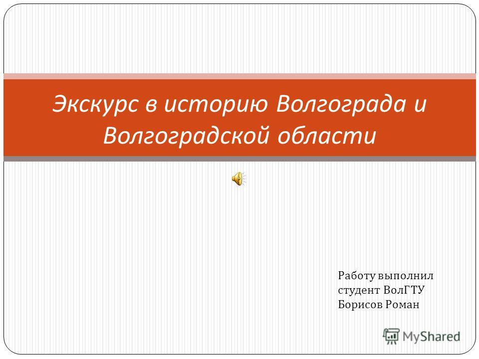 Экскурс в историю Волгограда и Волгоградской области Работу выполнил студент ВолГТУ Борисов Роман