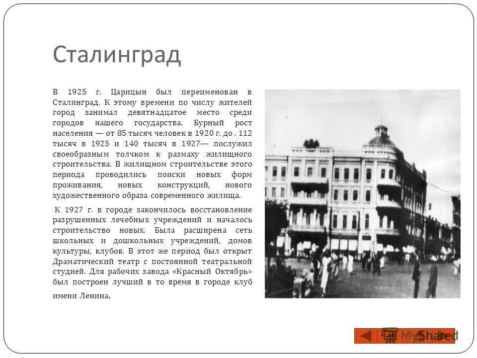 Сталинград В 1925 г. Царицын был переименован в Сталинград. К этому времени по числу жителей город занимал девятнадцатое место среди городов нашего государства. Бурный рост населения от 85 тысяч человек в 1920 г. до. 112 тысяч в 1925 и 140 тысяч в 19
