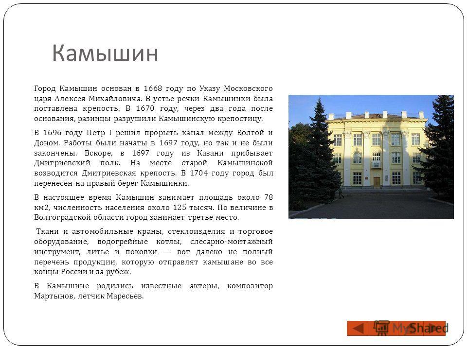 Камышин Город Камышин основан в 1668 году по Указу Московского царя Алексея Михайловича. В устье речки Камышинки была поставлена крепость. В 1670 году, через два года после основания, разинцы разрушили Камышинскую крепостицу. В 1696 году Петр I решил