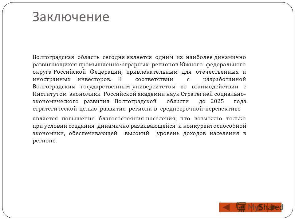 Заключение Волгоградская область сегодня является одним из наиболее динамично развивающихся промышленно - аграрных регионов Южного федерального округа Российской Федерации, привлекательным для отечественных и иностранных инвесторов. В соответствии с