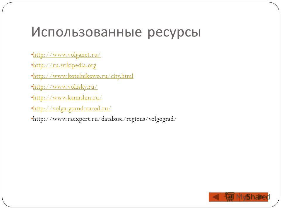 Использованные ресурсы http://www.volganet.ru/ http://ru.wikipedia.org http://www.kotelnikowo.ru/city.html http://www.volzsky.ru/ http://www.kamishin.ru/ http://volga-gorod.narod.ru/ http://www.raexpert.ru/database/regions/volgograd/