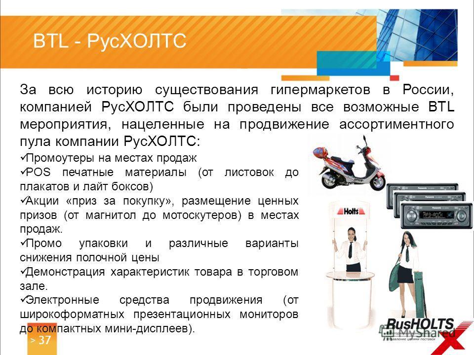 За всю историю существования гипермаркетов в России, компанией РусХОЛТС были проведены все возможные BTL мероприятия, нацеленные на продвижение ассортиментного пула компании РусХОЛТС: > 37 BTL - РусХОЛТС Промоутеры на местах продаж POS печатные матер