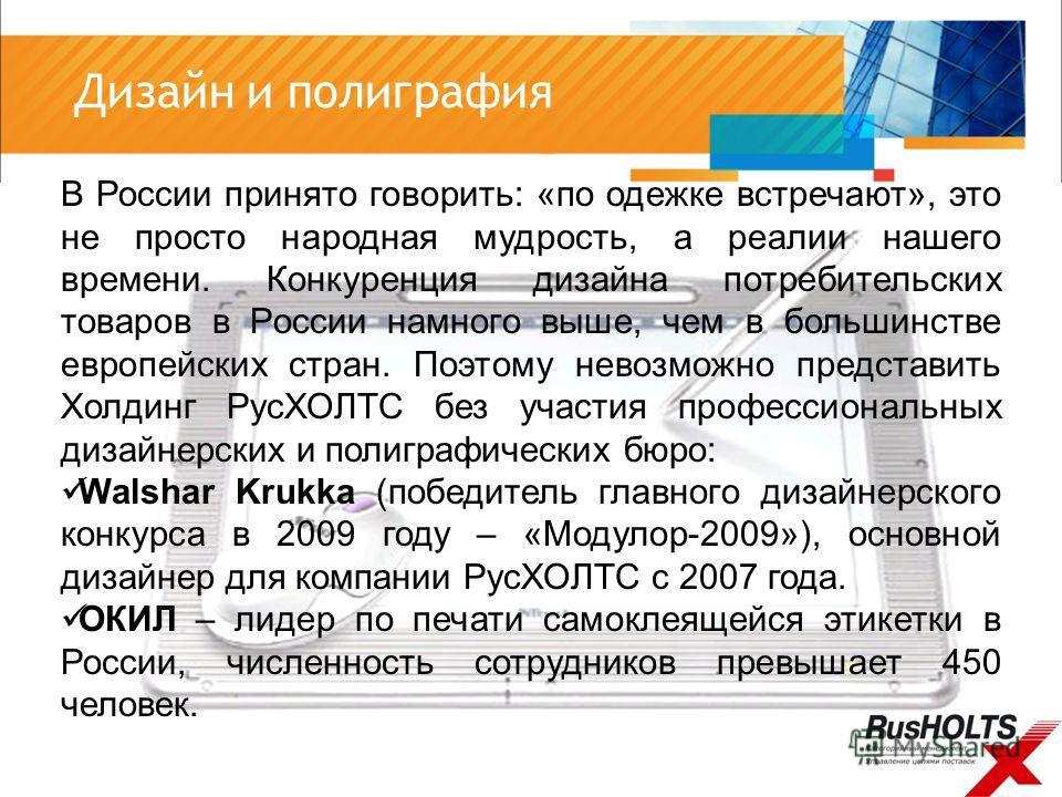 В России принято говорить: «по одежке встречают», это не просто народная мудрость, а реалии нашего времени. Конкуренция дизайна потребительских товаров в России намного выше, чем в большинстве европейских стран. Поэтому невозможно представить Холдинг