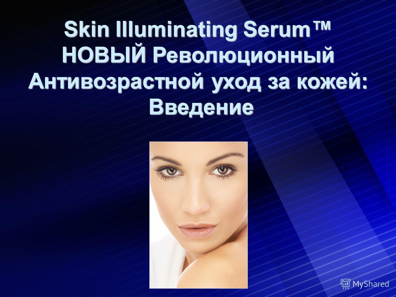 Skin Illuminating Serum НОВЫЙ Революционный Антивозрастной уход за кожей: Введение