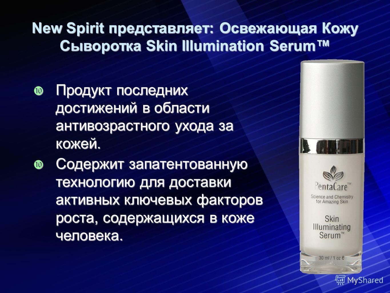 New Spirit представляет: Освежающая Кожу Сыворотка Skin Illumination Serum Продукт последних достижений в области антивозрастного ухода за кожей. Продукт последних достижений в области антивозрастного ухода за кожей. Содержит запатентованную технолог