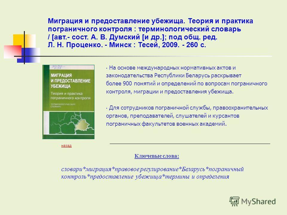 На основе международных нормативных актов и законодательства Республики Беларусь раскрывает более 900 понятий и определений по вопросам пограничного контроля, миграции и предоставления убежища. Для сотрудников пограничной службы, правоохранительных о