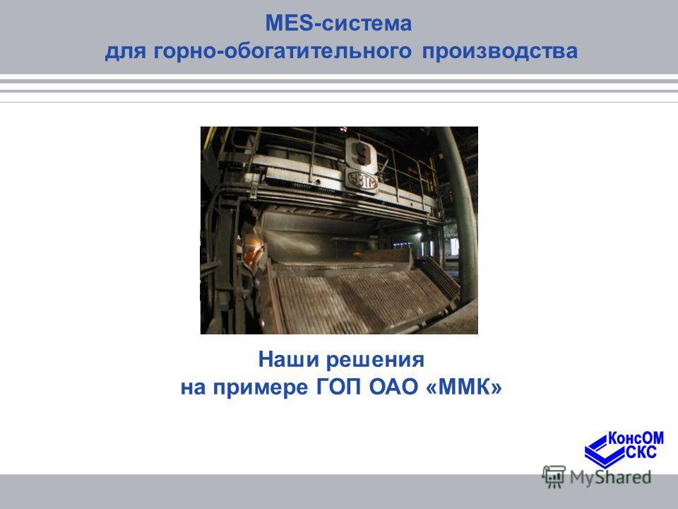 Наши решения на примере ГОП ОАО «ММК» MES-система для горно-обогатительного производства