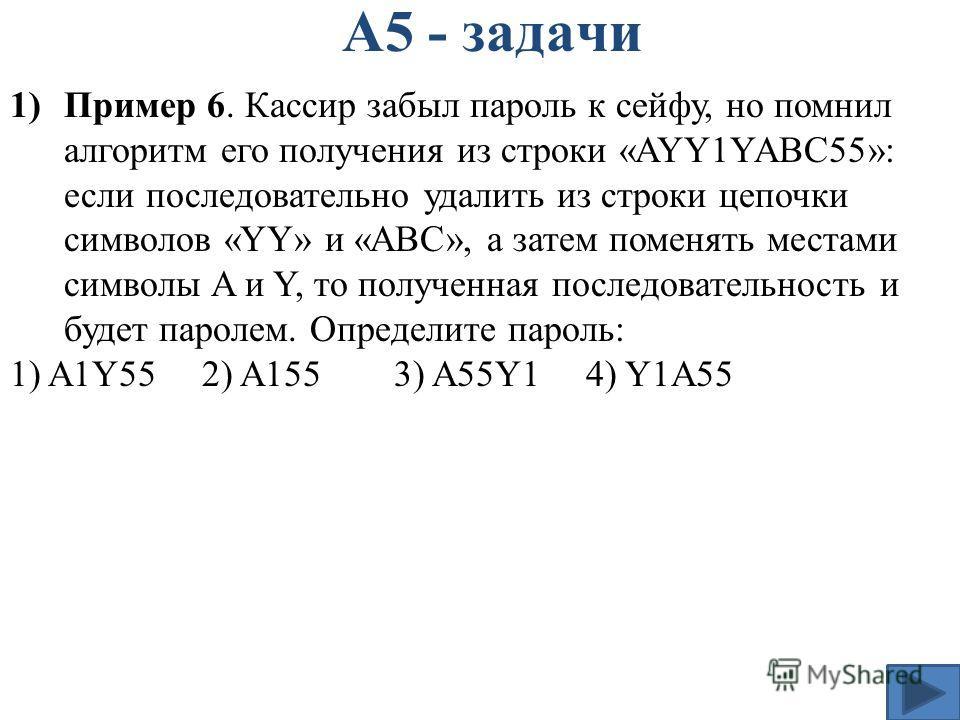А5 - задачи 1)Пример 6. Кассир забыл пароль к сейфу, но помнил алгоритм его получения из строки «AYY1YABC55»: если последовательно удалить из строки цепочки символов «YY» и «ABC», а затем поменять местами символы A и Y, то полученная последовательнос