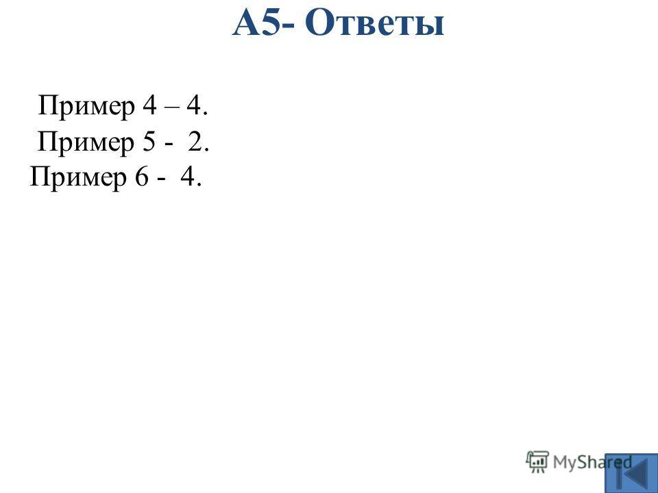 А5- Ответы Пример 4 – 4. Пример 5 - 2. Пример 6 - 4.