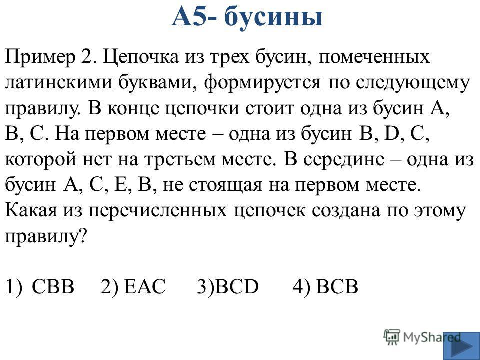 А5- бусины Пример 2. Цепочка из трех бусин, помеченных латинскими буквами, формируется по следующему правилу. В конце цепочки стоит одна из бусин A, B, C. На первом месте – одна из бусин B, D, C, которой нет на третьем месте. В середине – одна из бус