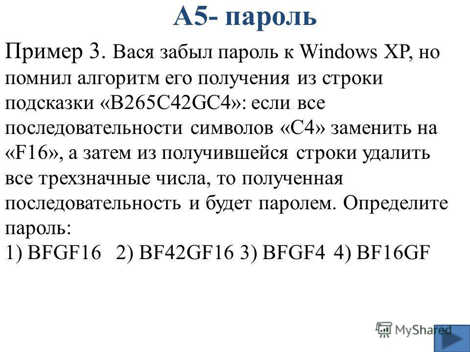 А5- пароль Пример 3. Вася забыл пароль к Windows XP, но помнил алгоритм его получения из строки подсказки «B265C42GC4»: если все последовательности символов «C4» заменить на «F16», а затем из получившейся строки удалить все трехзначные числа, то полу
