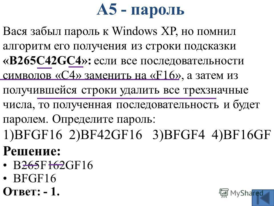 А5 - пароль Вася забыл пароль к Windows XP, но помнил алгоритм его получения из строки подсказки «B265C42GC4»: если все последовательности символов «C4» заменить на «F16», а затем из получившейся строки удалить все трехзначные числа, то полученная по