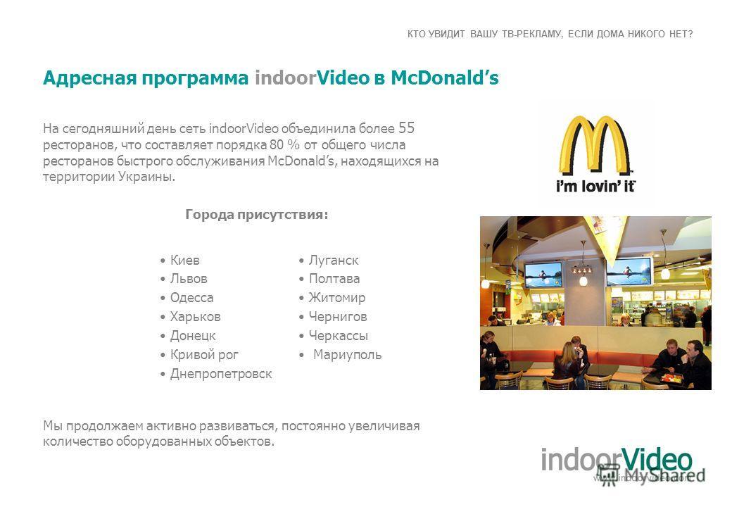 КТО УВИДИТ ВАШУ ТВ-РЕКЛАМУ, ЕСЛИ ДОМА НИКОГО НЕТ? Адресная программа indoorVideo в McDonalds На сегодняшний день сеть indoorVideo объединила более 55 ресторанов, что составляет порядка 80 % от общего числа ресторанов быстрого обслуживания McDonalds,