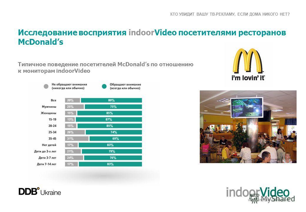 КТО УВИДИТ ВАШУ ТВ-РЕКЛАМУ, ЕСЛИ ДОМА НИКОГО НЕТ? Исследование восприятия indoorVideo посетителями ресторанов McDonalds Типичное поведение посетителей McDonalds по отношению к мониторам іndoorVideo
