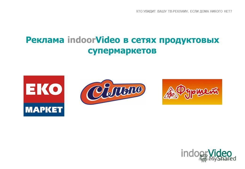 КТО УВИДИТ ВАШУ ТВ-РЕКЛАМУ, ЕСЛИ ДОМА НИКОГО НЕТ? Реклама indoorVideo в сетях продуктовых супермаркетов