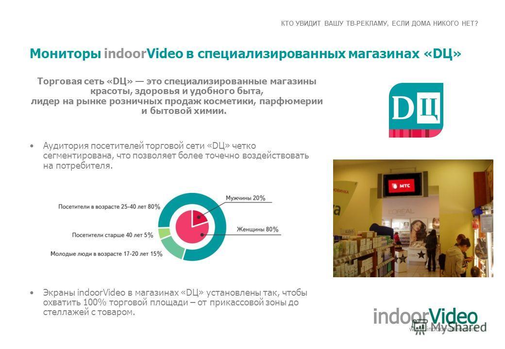 КТО УВИДИТ ВАШУ ТВ-РЕКЛАМУ, ЕСЛИ ДОМА НИКОГО НЕТ? Мониторы indoorVideo в специализированных магазинах «DЦ» Аудитория посетителей торговой сети «DЦ» четко сегментирована, что позволяет более точечно воздействовать на потребителя. Экраны іndoorVideo в