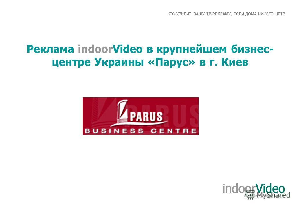 КТО УВИДИТ ВАШУ ТВ-РЕКЛАМУ, ЕСЛИ ДОМА НИКОГО НЕТ? Реклама indoorVideo в крупнейшем бизнес- центре Украины «Парус» в г. Киев
