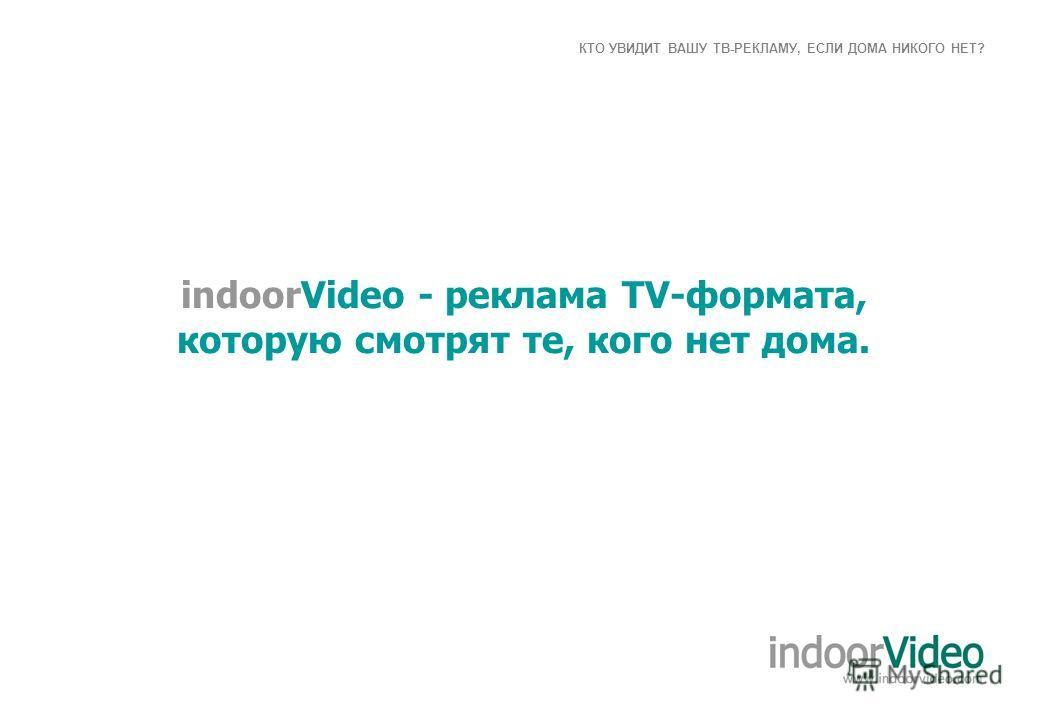 КТО УВИДИТ ВАШУ ТВ-РЕКЛАМУ, ЕСЛИ ДОМА НИКОГО НЕТ? indoorVideo - реклама TV-формата, которую смотрят те, кого нет дома.