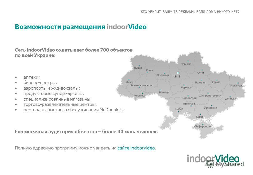 КТО УВИДИТ ВАШУ ТВ-РЕКЛАМУ, ЕСЛИ ДОМА НИКОГО НЕТ? Возможности размещения indoorVideo Сеть іndoorVideo охватывает более 700 объектов по всей Украине: аптеки; бизнес-центры; аэропорты и ж/д-вокзалы; продуктовые супермаркеты; специализированные магазины