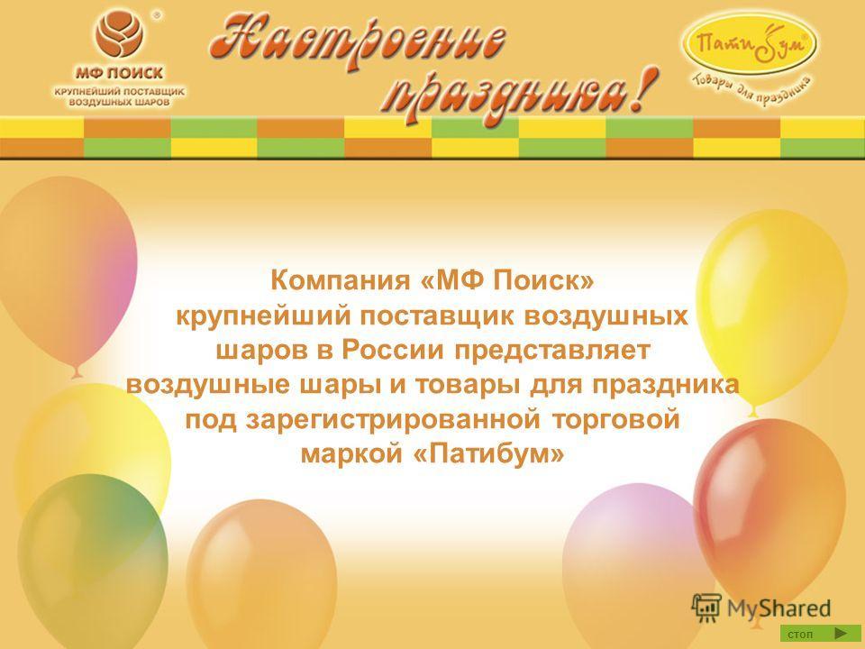 Компания «МФ Поиск» крупнейший поставщик воздушных шаров в России представляет воздушные шары и товары для праздника под зарегистрированной торговой маркой «Патибум» стоп