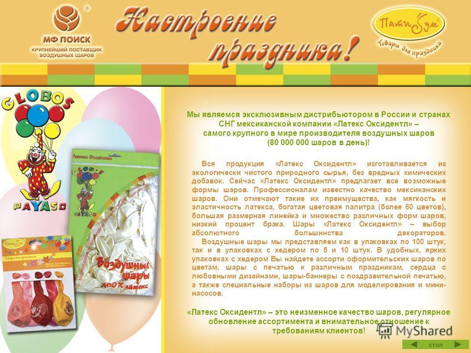 Мы являемся эксклюзивным дистрибьютором в России и странах СНГ мексиканской компании «Латекс Оксидентл» – самого крупного в мире производителя воздушных шаров (80 000 000 шаров в день)! Вся продукция «Латекс Оксидентл» изготавливается из экологически