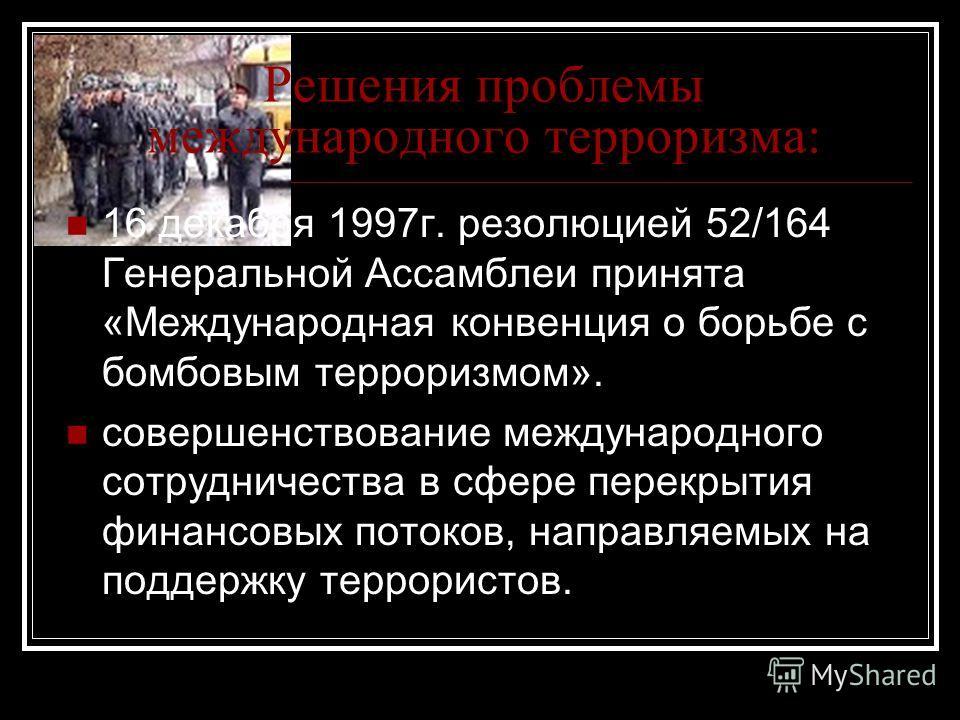 Решения проблемы международного терроризма: 16 декабря 1997г. резолюцией 52/164 Генеральной Ассамблеи принята «Международная конвенция о борьбе с бомбовым терроризмом». совершенствование международного сотрудничества в сфере перекрытия финансовых пот