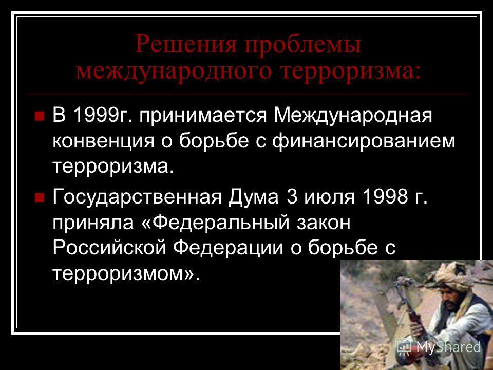 Решения проблемы международного терроризма: В 1999г. принимается Международная конвенция о борьбе с финансированием терроризма. Государственная Дума 3 июля 1998 г. приняла «Федеральный закон Российской Федерации о борьбе с терроризмом».