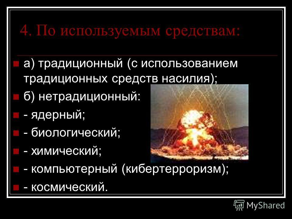4. По используемым средствам: а) традиционный (с использованием традиционных средств насилия); б) нетрадиционный: - ядерный; - биологический; - химический; - компьютерный (кибертерроризм); - космический.
